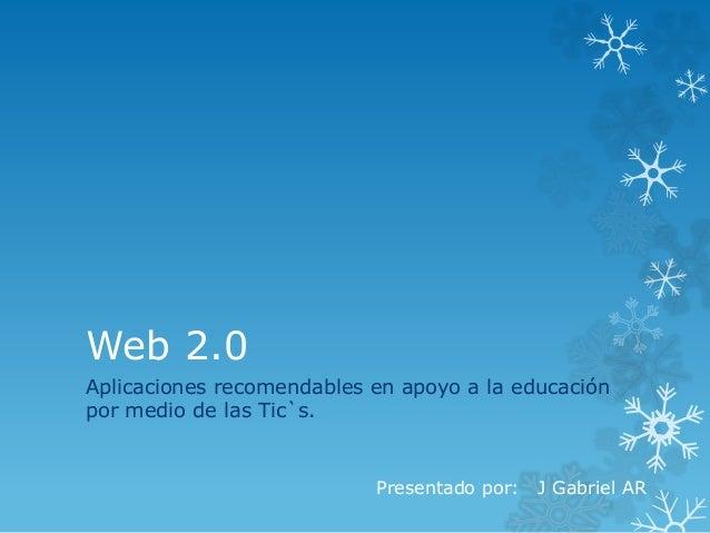 Web 2.0 Aplicaciones recomendables en apoyo a la educación por medio de las Tic`s. Presentado por: J Gabriel AR