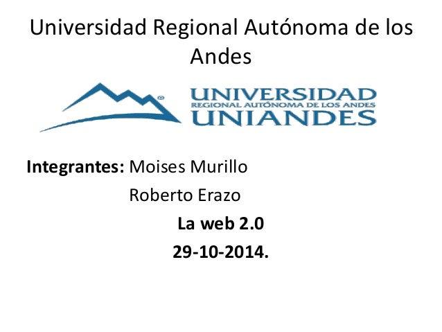 Universidad Regional Autónoma de los  Andes  Integrantes: Moises Murillo  Roberto Erazo  La web 2.0  29-10-2014.