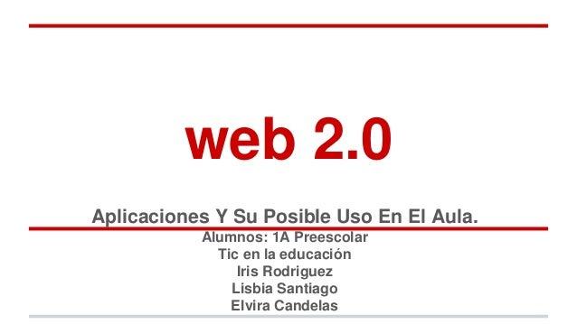 web 2.0  Aplicaciones Y Su Posible Uso En El Aula.  Alumnos: 1A Preescolar  Tic en la educación  Iris Rodriguez  Lisbia Sa...