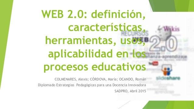 WEB 2.0: definición, características, herramientas, usos, aplicabilidad en los procesos educativos COLMENARES, Alexis; CÓR...