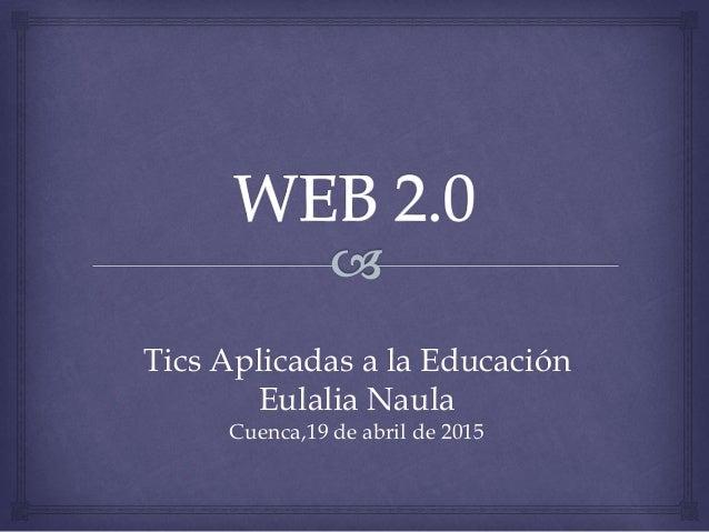Tics Aplicadas a la Educación Eulalia Naula Cuenca,19 de abril de 2015