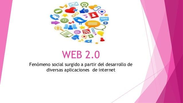 WEB 2.0 Fenómeno social surgido a partir del desarrollo de diversas aplicaciones de internet