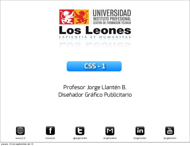 CSS - 1 Profesor Jorge Llantén B. Diseñador Gráfico Publicitario www.j2.cl /wwwj2cl @jorgellanten jorgellantenb /jorgellant...