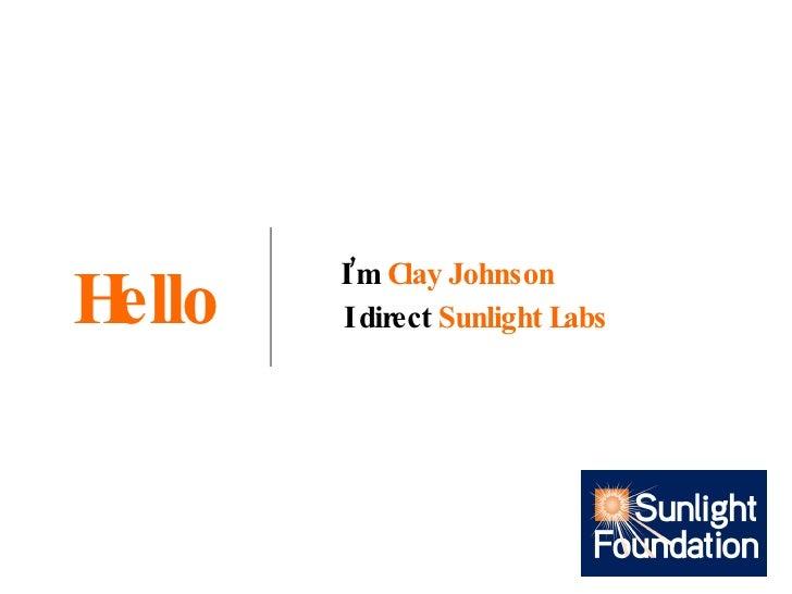 Hello I'm  Clay Johnson I direct  Sunlight Labs