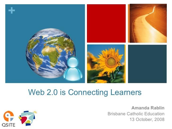 Web 2.0 is Connecting Learners  Amanda Rablin Brisbane Catholic Education 13 October, 2008