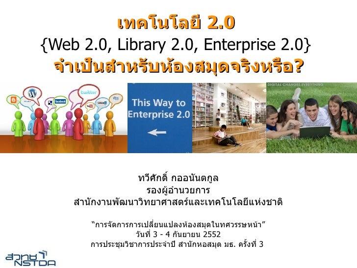 """เทคโนโลย 2.0 {Web 2.0, Library 2.0, Enterprise 2.0}  จ เปนส หรบหองสมดจรงหรอ?                     ทวศกด กออนนตก""""ล          ..."""
