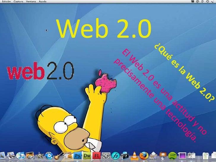 Web 2.0<br />¿Qué es la Web 2.0?<br />El Web 2.0 es una actitud y no precisamente una tecnología.<br />