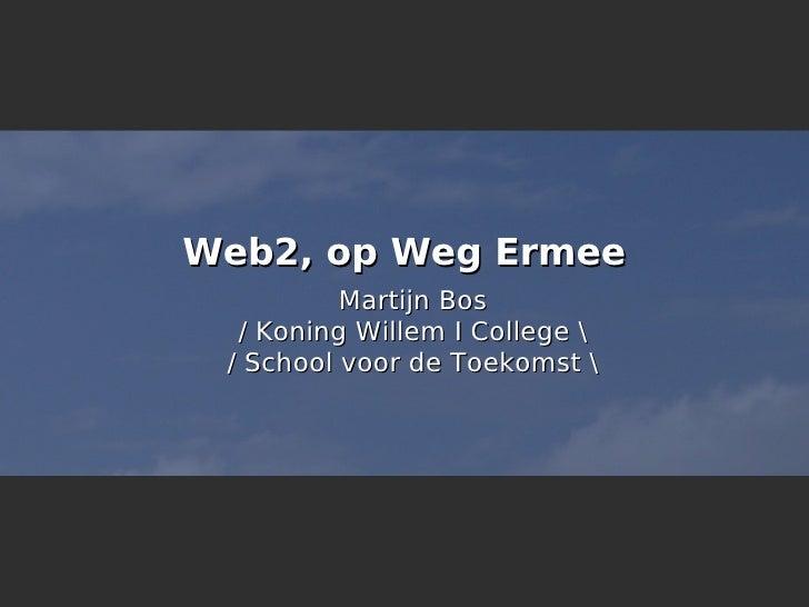 Web2, op Weg Ermee           Martijn Bos   / Koning Willem I College   / School voor de Toekomst