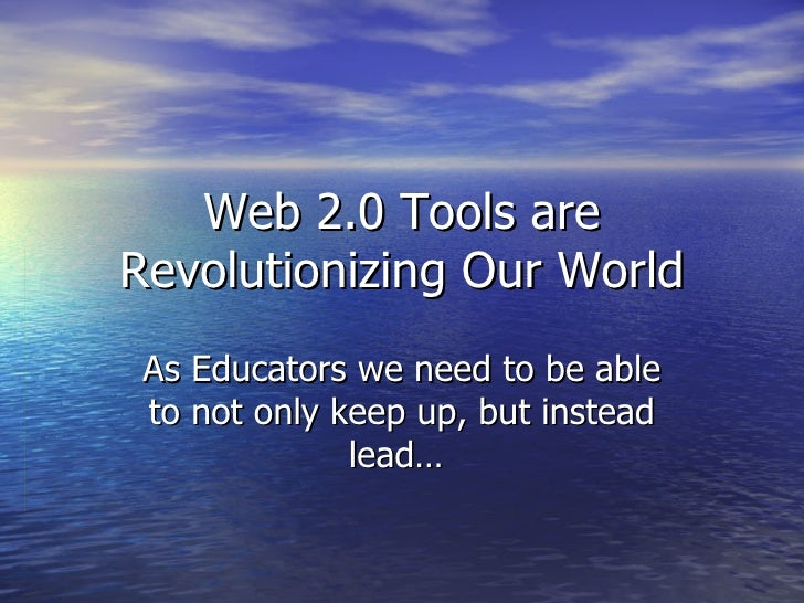 Web 2.0 Tools are Revolutionizing Our World As Educators we need to be able to not only keep up, but instead lead…