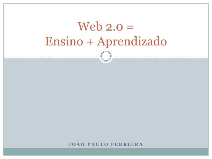 Web 2.0 = Ensino + Aprendizado