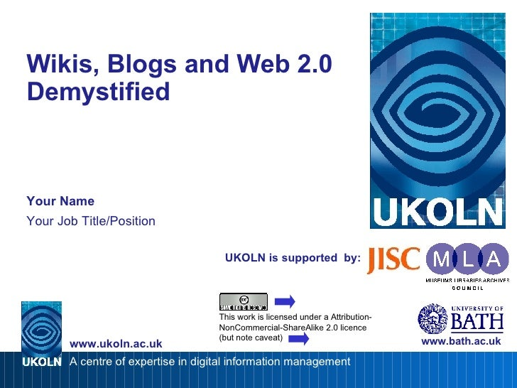 UKOLN is supported  by: Wikis, Blogs and Web 2.0 Demystified  Your Name Your Job Title/Position www.bath.ac.uk This work i...