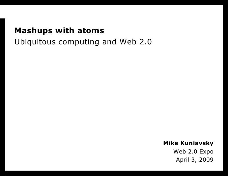 Mashups with atoms Ubiquitous computing and Web 2.0                                        Mike Kuniavsky                 ...