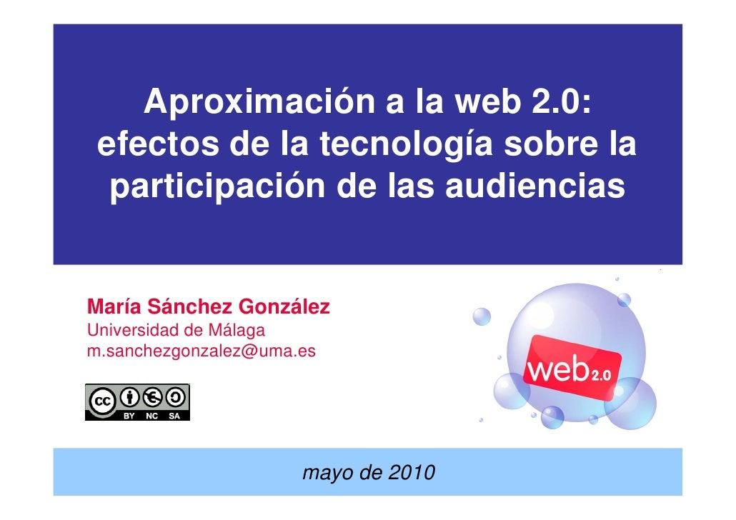 Aproximación a la web 2.0:  efectos de la tecnología sobre la   participación de las audiencias   María Sánchez González U...