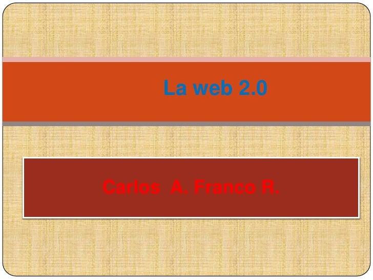 La web 2.0<br />Carlos  A. Franco R.<br />