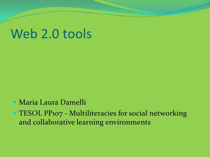 Web 2.0 tools<br />Maria Laura Damelli<br />TESOL PP107 - Multiliteraciesfor social networking and collaborative learning ...