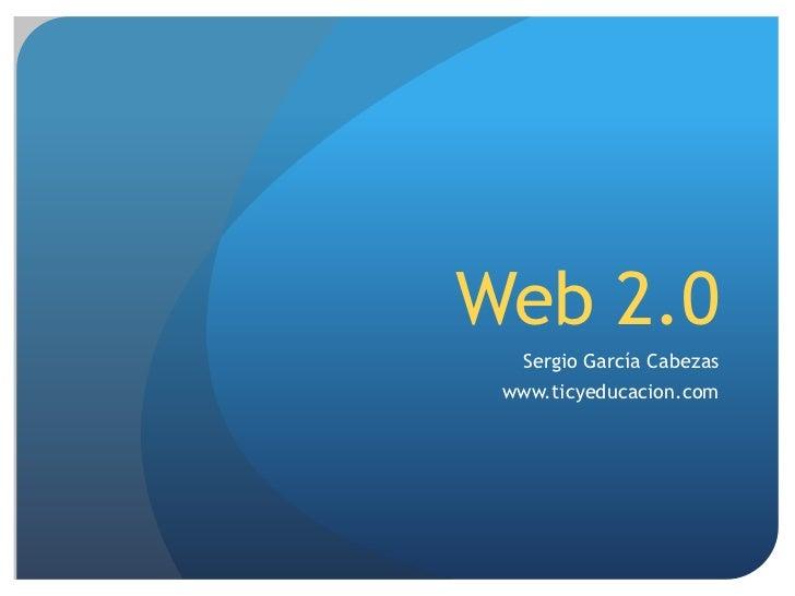 Web 2.0<br />Sergio García Cabezas<br />www.ticyeducacion.com<br />