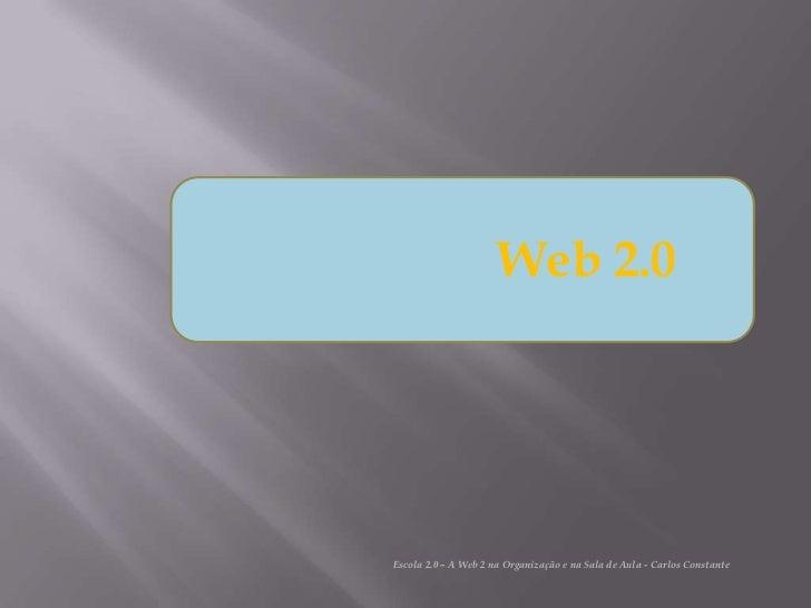 Web 2.0Escola 2.0 – A Web 2 na Organização e na Sala de Aula - Carlos Constante