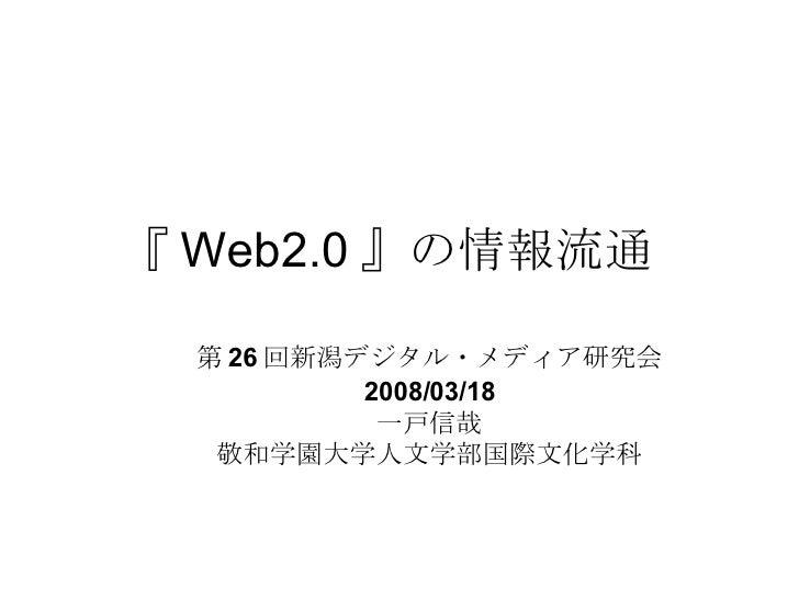 『 Web2.0 』の情報流通  第 26 回新潟デジタル・メディア研究会 2008/03/18 一戸信哉 敬和学園大学人文学部国際文化学科