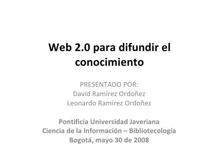 Web 2.0 para difundir el conocimiento PRESENTADO POR: David Ramírez Ordoñez Leonardo Ramírez Ordoñez Pontificia Universida...