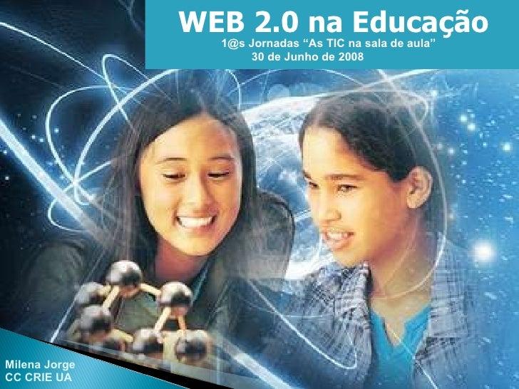 """WEB 2.0 na Educação 1@s Jornadas """"As TIC na sala de aula"""" 30 de Junho de 2008 Milena Jorge CC CRIE UA"""