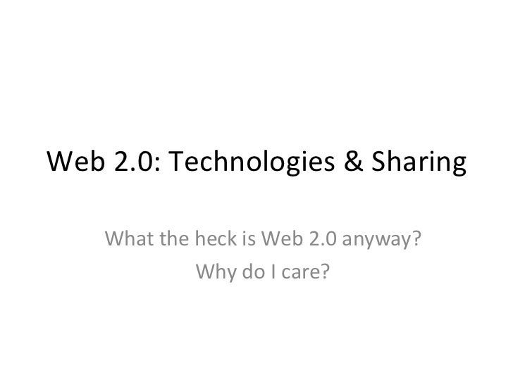 Web 2.0: Technologies & Sharing What the heck is Web 2.0 anyway? Why do I care?