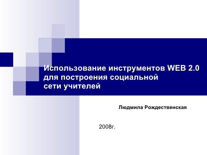 Использование инструментов WEB 2.0 для построения социальной  сети учителей 2008г. Людмила Рождественская