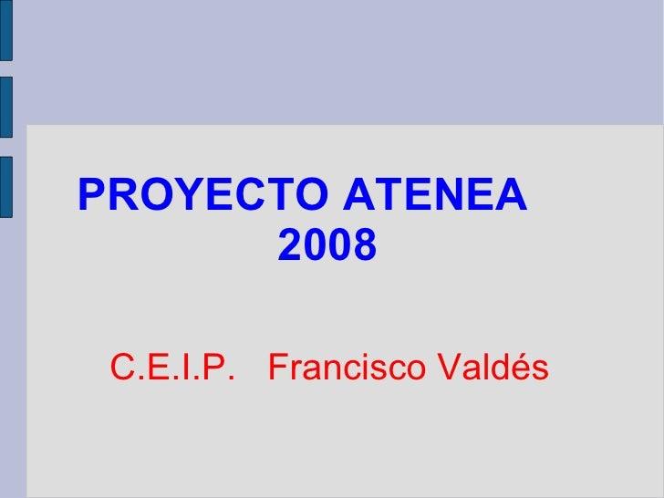 PROYECTO ATENEA  2008 C.E.I.P.  Francisco Valdés