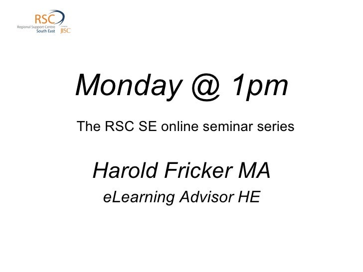 Monday @ 1pm   The RSC SE online seminar series Harold Fricker MA eLearning Advisor HE