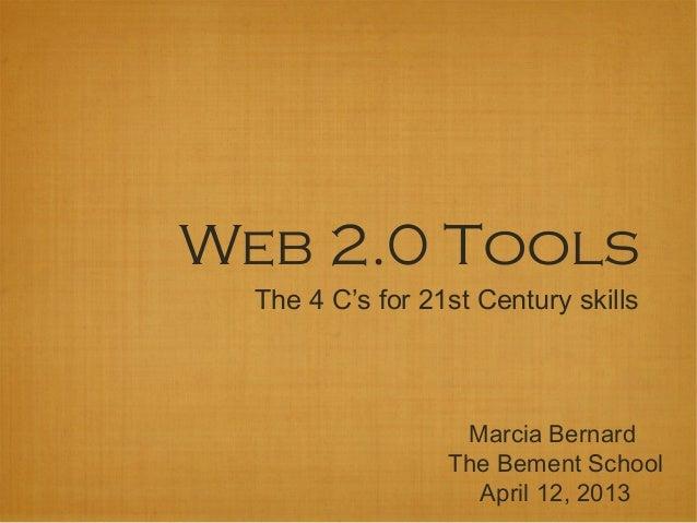 Web 2.0 Tools  The 4 C's for 21st Century skills                   Marcia Bernard                  The Bement School      ...