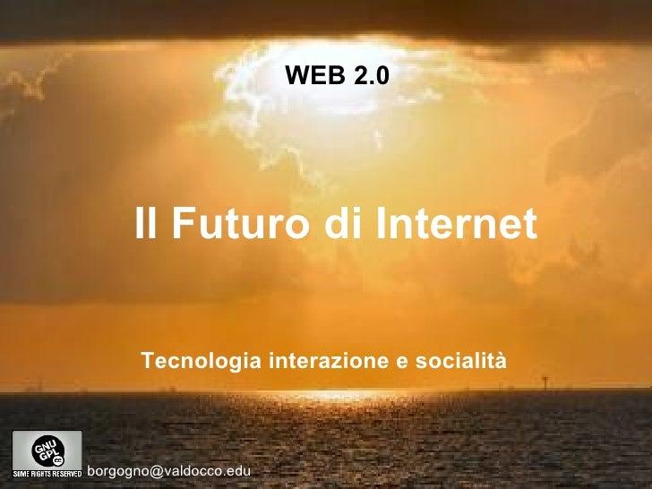 WEB 2.0 Il Futuro di Internet [email_address] Tecnologia interazione e socialità