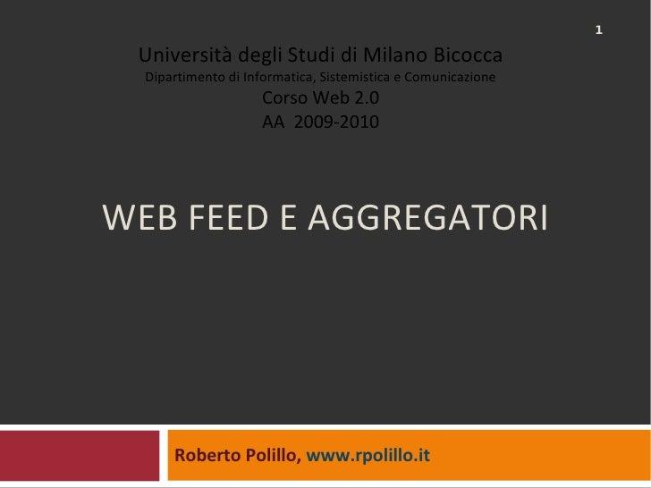 WEB FEED E AGGREGATORI Roberto Polillo,  www.rpolillo.it   Università degli Studi di Milano Bicocca Dipartimento di Inform...