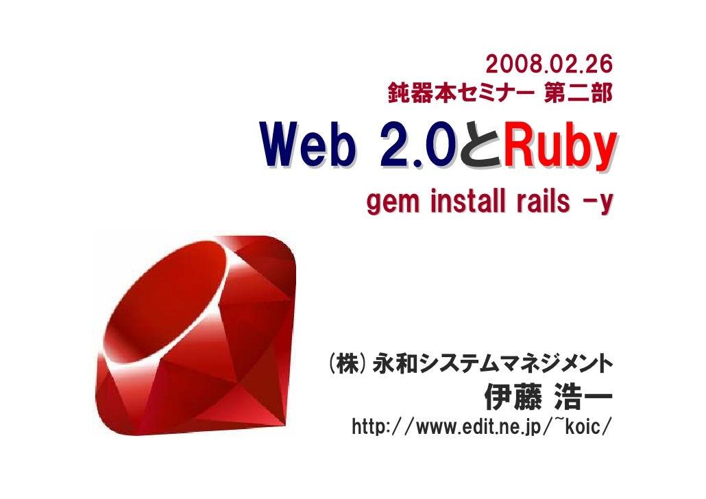 2008.02.26       鈍器本セミナー 第二部  Web 2.0とRuby     gem install rails -y       (株)永和システムマネジメント                  伊藤 浩一    http:/...
