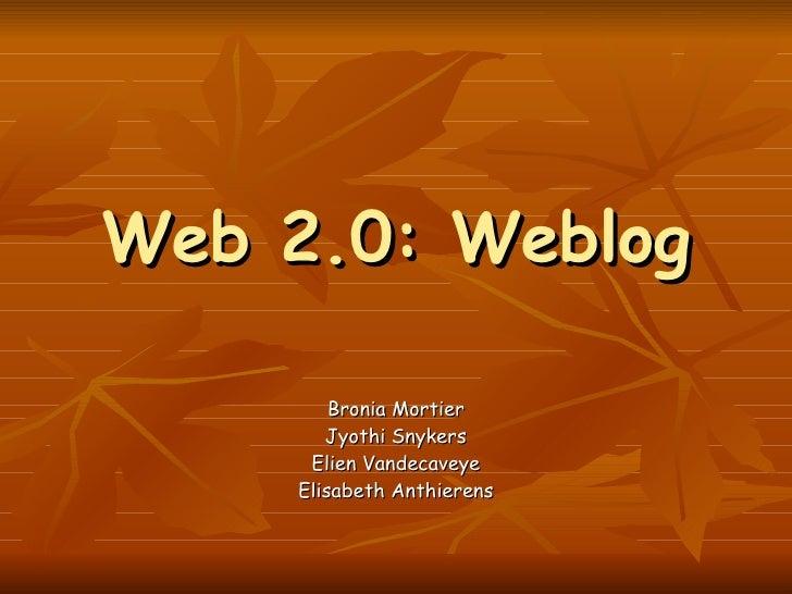 Web 2.0: Weblog Bronia Mortier Jyothi Snykers Elien Vandecaveye Elisabeth Anthierens