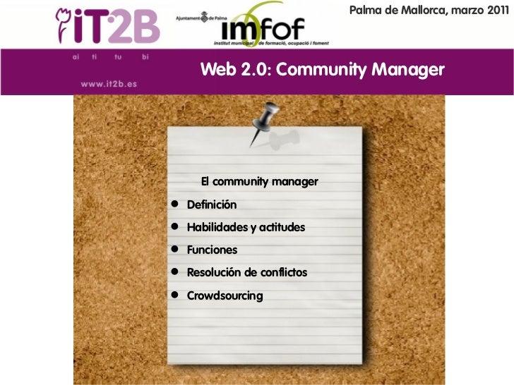 Palma de Mallorca, marzo 2011     Web 2.0: Community Manager     El community manager Definición Habilidades y actitudes...