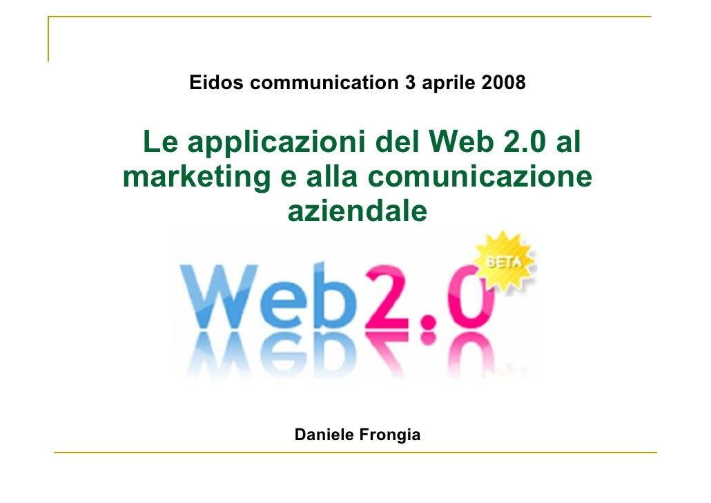 Eidos communication 3 aprile 2008    Le applicazioni del Web 2.0 al marketing e alla comunicazione            aziendale   ...