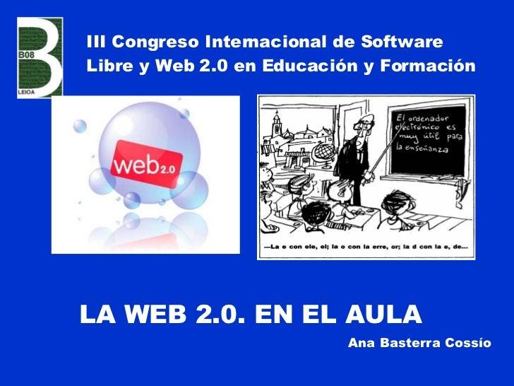 LA WEB 2.0. EN EL AULA Ana Basterra Cossío III Congreso Internacional de Software Libre y Web 2.0 en Educación y Formación