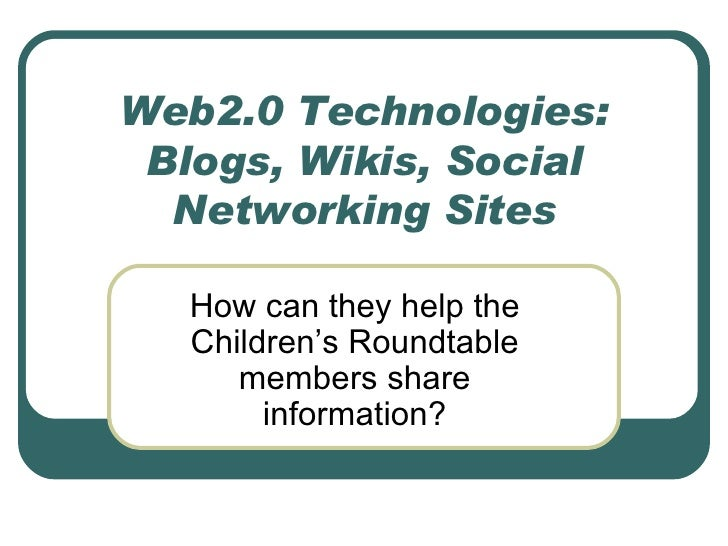 Web2.0 Technologies: Blogs, Wikis, Social Networking Sites How can they help the Children's Roundtable members share infor...