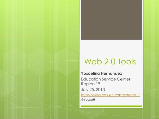 Web 2.0 Tools Yoscelina Hernandez Education Service Center Region 19 July 25, 2013 http://www.epsilen.com/yherna12 @YosceH
