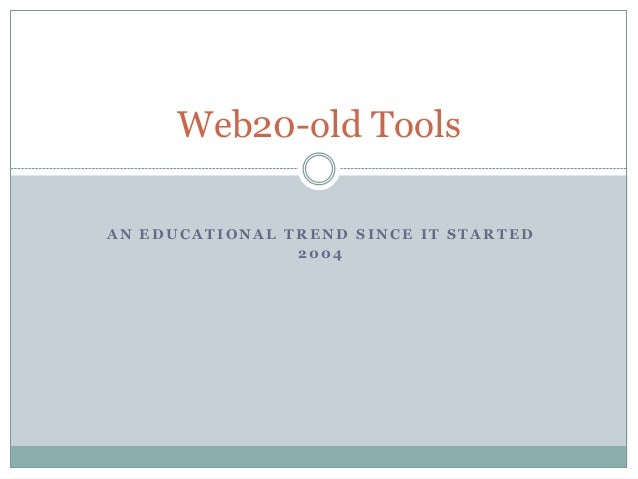 Web20-old ToolsAN EDUCATIONAL TREND SINCE IT STARTED                2004