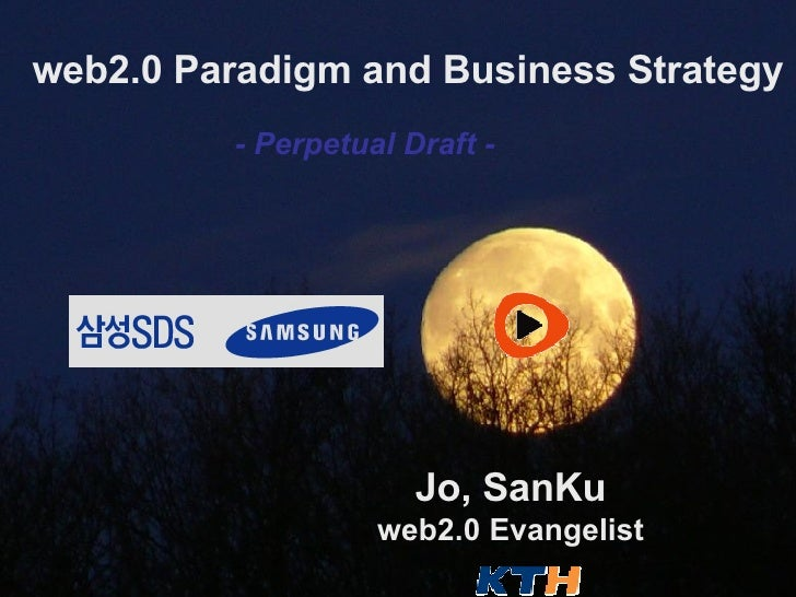 web2.0 Paradigm and Business Strategy Jo, SanKu web2.0 Evangelist - Perpetual Draft -