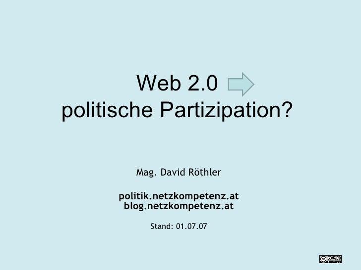 Web 2.0  politische Partizipation?  Mag. David Röthler politik.netzkompetenz.at blog.netzkompetenz.at Stand:  27.05.09
