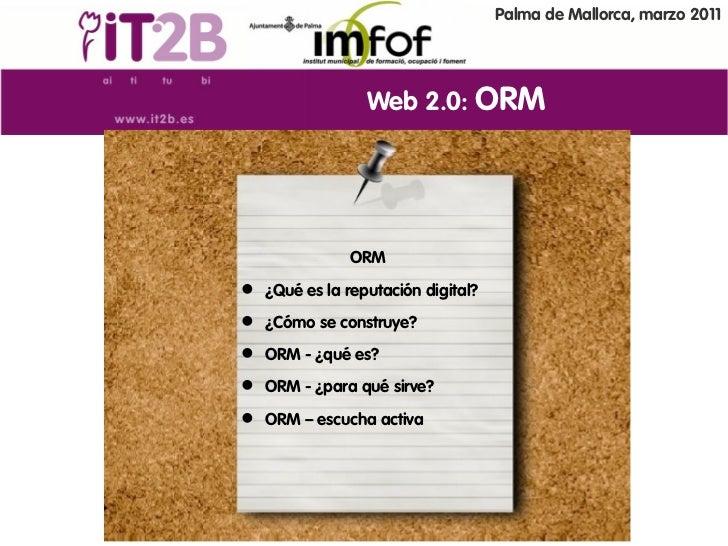 Palma de Mallorca, marzo 2011                Web 2.0: ORM              ORM ¿Qué es la reputación digital? ¿Cómo se const...