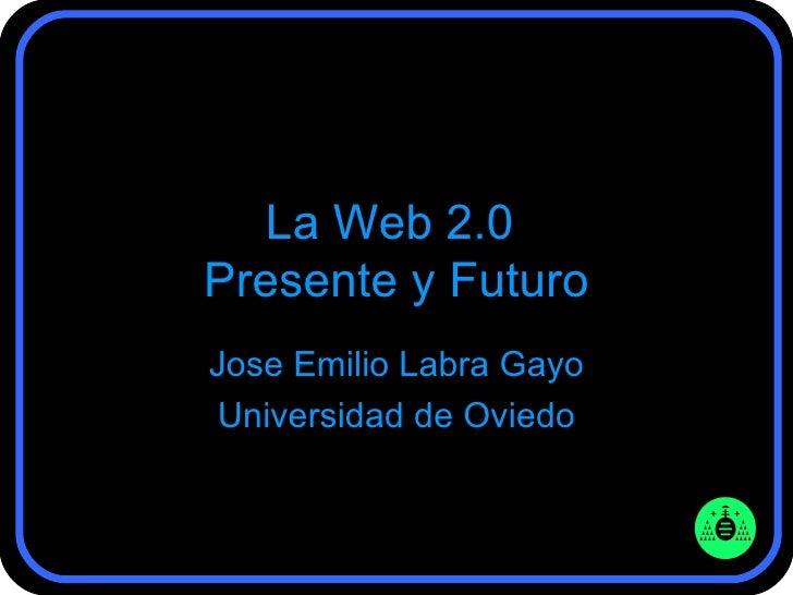 La Web 2.0  Presente y Futuro Jose Emilio Labra Gayo Universidad de Oviedo