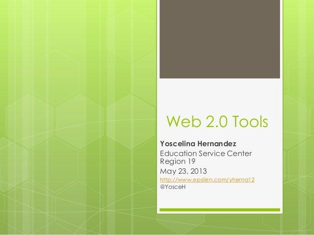 Web 2.0 ToolsYoscelina HernandezEducation Service CenterRegion 19May 23, 2013http://www.epsilen.com/yherna12@YosceH