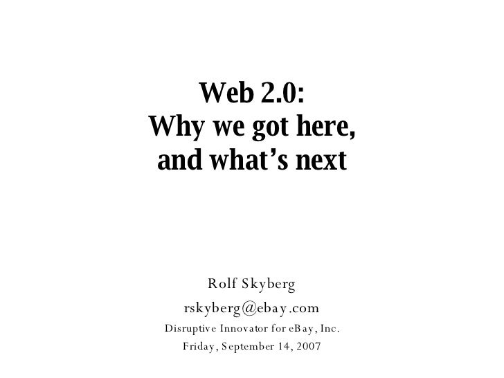 Web 2.0: Why we got here, and what's next Rolf Skyberg [email_address] Disruptive Innovator for eBay, Inc. Wednesday, May ...