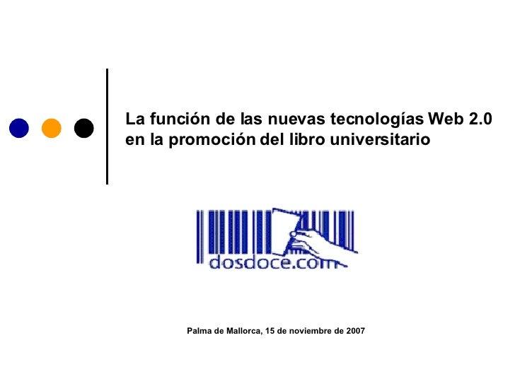 La función de las nuevas tecnologías Web 2.0 en la promoción del libro universitario Palma de Mallorca, 15 de noviembre de...