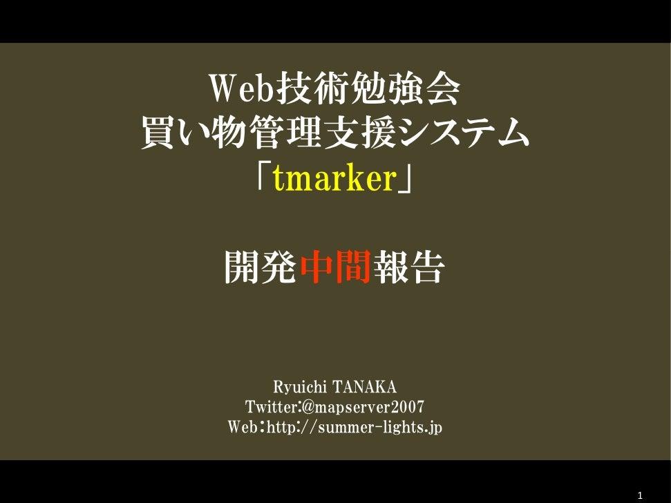 Web技術勉強会 買い物管理支援システム     「tmarker」    開発中間報告          Ryuichi TANAKA     Twitter:@mapserver2007   Web:http://summer-lights...