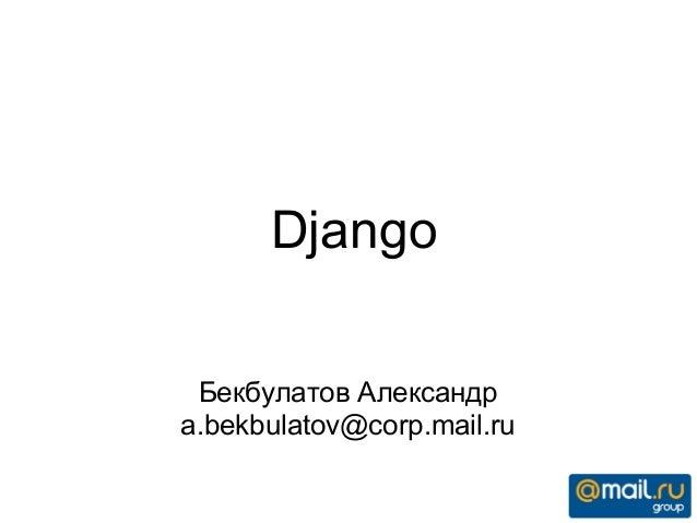 Django Бекбулатов Александр a.bekbulatov@corp.mail.ru