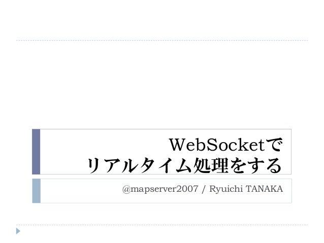 WebSocketで リアルタイム処理をする @mapserver2007 / Ryuichi TANAKA