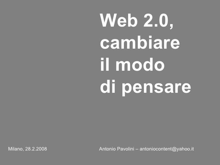 Web 2.0, cambiare il modo  di pensare   Milano, 28.2.2008   Antonio Pavolini – antoniocontent@yahoo.it